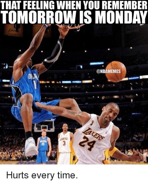 Tomorrow Is Monday: THAT FEELING WHEN YOU REMEMBER  TOMORROW IS MONDAY  @NBAMEMES Hurts every time.