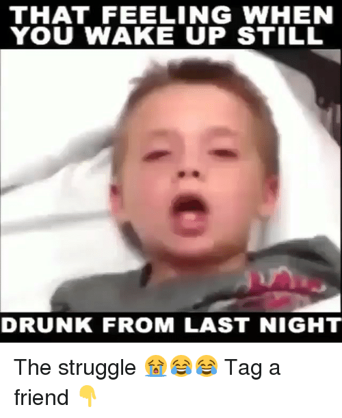Drunk: THAT FEELING WHEN  YOU WAKE UP STILL  DRUNK FROM LAST NIGHT The struggle 😭😂😂 Tag a friend 👇