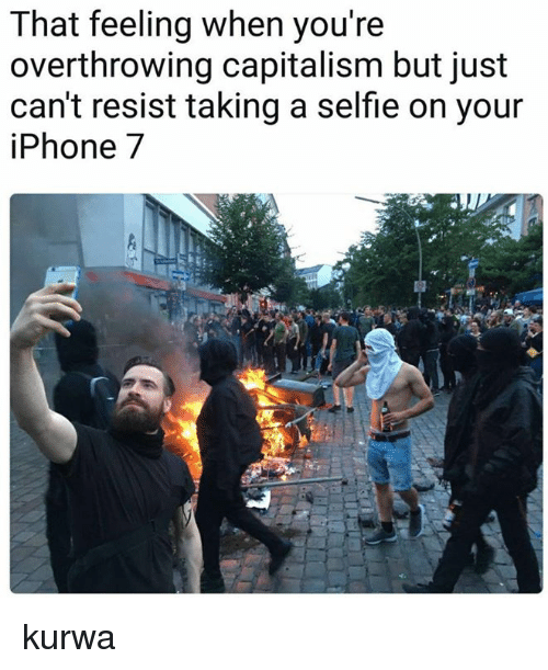 Selfie, Capitalism, and That Feeling When: That feeling when you're  overthrowing capitalism but just  can't resist taking a selfie on your  iPhone7 kurwa