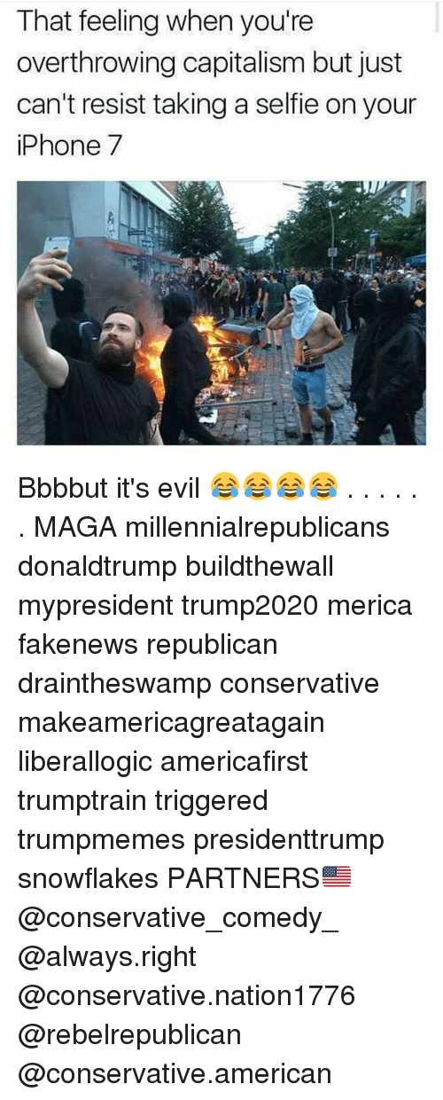 Iphone, Memes, and Selfie: That feeling when you're  overthrowing capitalism but just  can't resist taking a selfie on your  iPhone 7 Bbbbut it's evil 😂😂😂😂 . . . . . . MAGA millennialrepublicans donaldtrump buildthewall mypresident trump2020 merica fakenews republican draintheswamp conservative makeamericagreatagain liberallogic americafirst trumptrain triggered trumpmemes presidenttrump snowflakes PARTNERS🇺🇸 @conservative_comedy_ @always.right @conservative.nation1776 @rebelrepublican @conservative.american