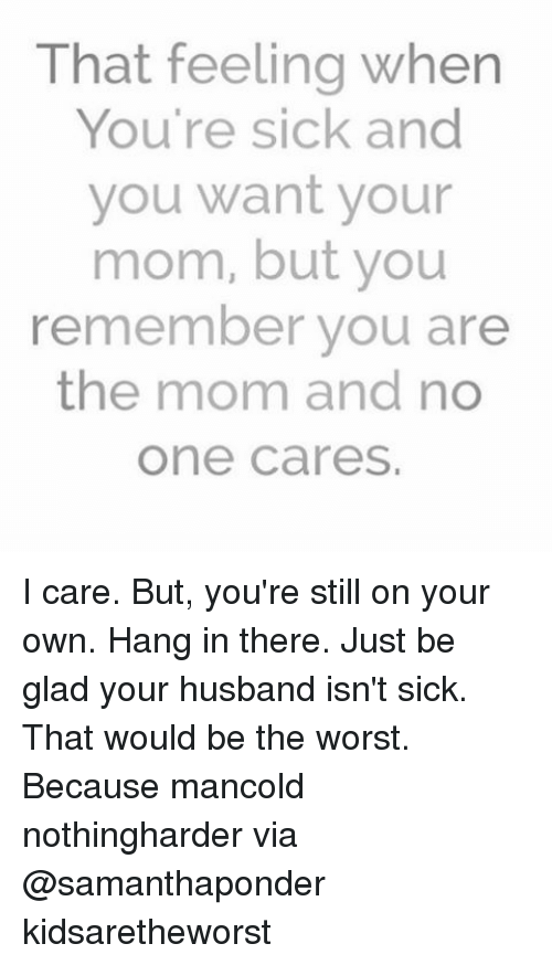 Hanging In There: That feeling when  You're sick and  you want your  mom, but you  remember you are  the mom and no  One Cares, I care. But, you're still on your own. Hang in there. Just be glad your husband isn't sick. That would be the worst. Because mancold nothingharder via @samanthaponder kidsaretheworst