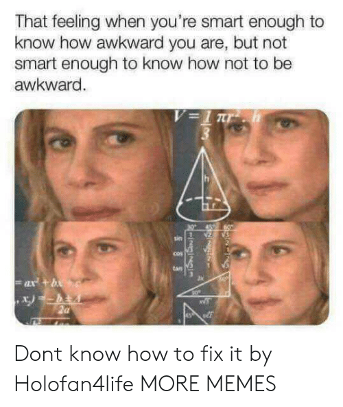 Tans: That feeling when you're smart enough to  know how awkward you are, but not  smart enough to know how not to be  awkward  un  tan Dont know how to fix it by Holofan4life MORE MEMES