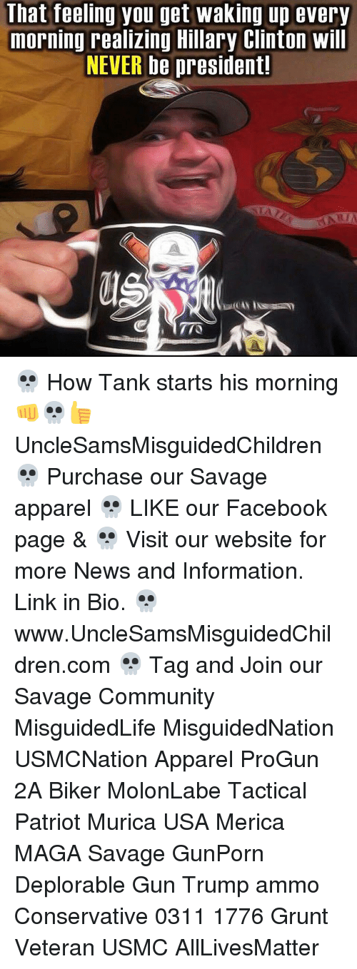 That Feeling You Get: That feeling you get waking up every  morning realizing Hillary Clinton will  NEVER be president! 💀 How Tank starts his morning 👊💀👍 UncleSamsMisguidedChildren 💀 Purchase our Savage apparel 💀 LIKE our Facebook page & 💀 Visit our website for more News and Information. Link in Bio. 💀 www.UncleSamsMisguidedChildren.com 💀 Tag and Join our Savage Community MisguidedLife MisguidedNation USMCNation Apparel ProGun 2A Biker MolonLabe Tactical Patriot Murica USA Merica MAGA Savage GunPorn Deplorable Gun Trump ammo Conservative 0311 1776 Grunt Veteran USMC AllLivesMatter