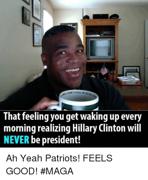 That Feeling You Get: That feeling you get waking up every  morning realizing Hillary Clinton will  NEVER be president! Ah Yeah Patriots!  FEELS GOOD!  #MAGA