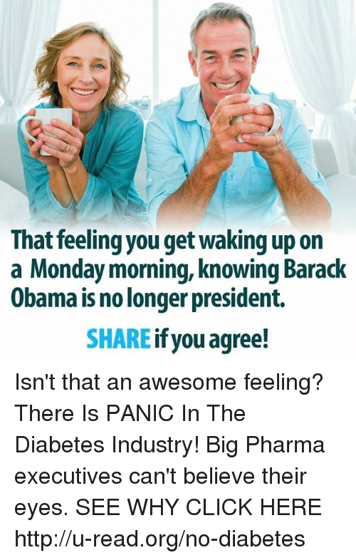 Memes, Diabetes, and 🤖: That feeling you get waking up on  a Monday morning, knowing Barack  Obama is no longer president.  SHARE  if you agree! Isn't that an awesome feeling?  There Is PANIC In The Diabetes Industry! Big Pharma executives can't believe their eyes. SEE WHY CLICK HERE ►► http://u-read.org/no-diabetes