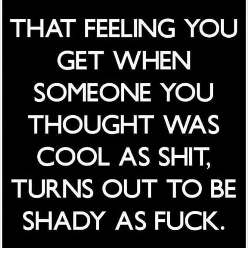 That Feeling You Get: THAT FEELING YOU  GET WHEN  SOMEONE YOU  THOUGHT WAS  COOL AS SHIT  TURNS OUT TO BE  SHADY AS FUCK.