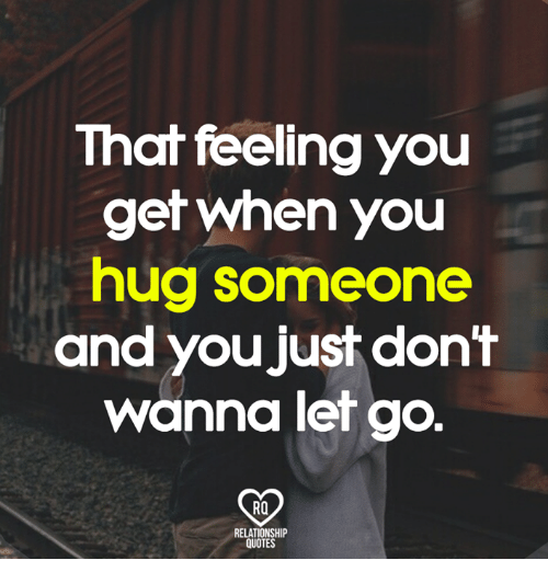 That Feeling You Get: That feeling you  get when you  hug someone  and you just don't  wanna let go.  Ra  RELATIONSHIP  QUOTES