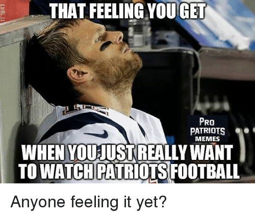 Football, Memes, and Patriotic: THAT FEELING YOUGET  PRO  PATRIOTS  MEMES  WHEN YOU JUSTREALLY WANT  TO WATCH PATRIOTS FOOTBALL Anyone feeling it yet?