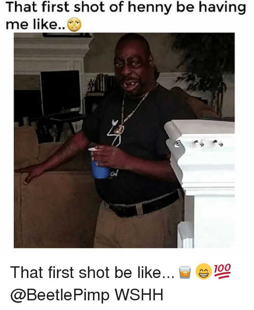 Be Like, Memes, and Wshh: That first shot of henny be having  me like.. That first shot be like...🥃😁💯 @BeetlePimp WSHH