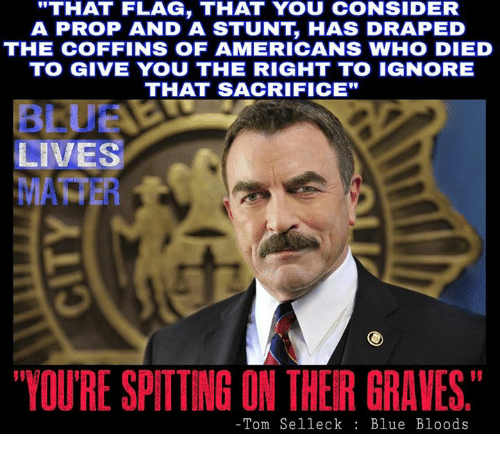 "blue blood: ""THAT FLAG, THAT YOU coNSIDER  A PROP AND A STUNT HAS DRAPED  THE COFFINS OF AMERICANS WHO DIED  TO GIVE YOU THE RIGHT TO IGNORE  THAT SACRIFICE""  LIVES  MAHER  YOURE SPITTING ON THER GRAVES.  Tom Selleck  Blue Bloods"