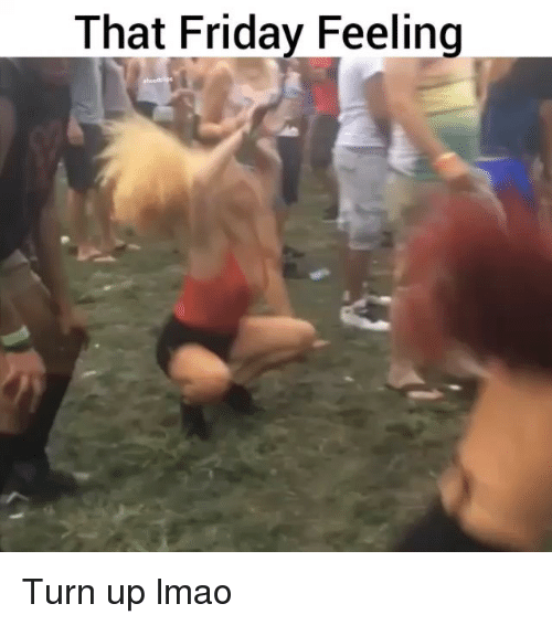 Friday, Funny, and Lmao: That Friday Feeling Turn up lmao