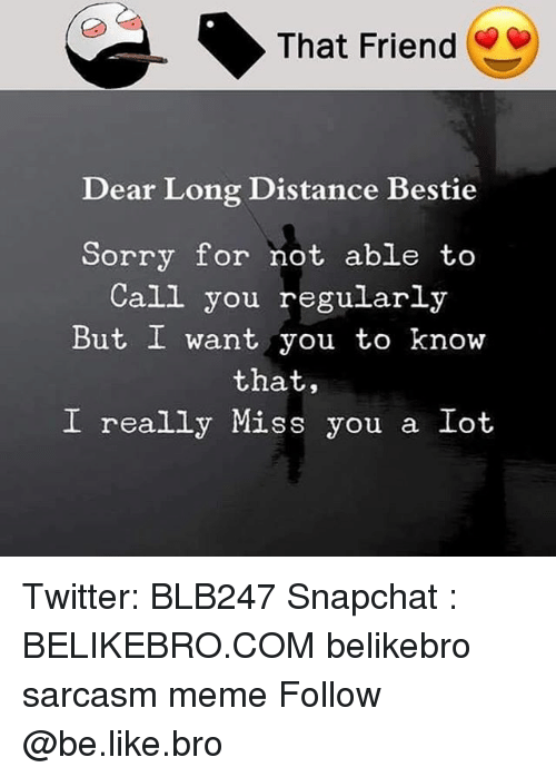 Be Like, Meme, and Memes: That Friend  Dear Long Distance Bestie  Sorry for not able to  Call you regularly  But I want you to know  that,  I really Miss you a Iot Twitter: BLB247 Snapchat : BELIKEBRO.COM belikebro sarcasm meme Follow @be.like.bro