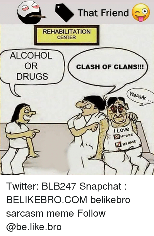 Be Like, Drugs, and Love: That Friend (  REHABILITATIONN  CENTER  ALCOHOL  OR  DRUGS  CLASH OF CLANS!I  l Love  MAY WIFE  MY BASE Twitter: BLB247 Snapchat : BELIKEBRO.COM belikebro sarcasm meme Follow @be.like.bro