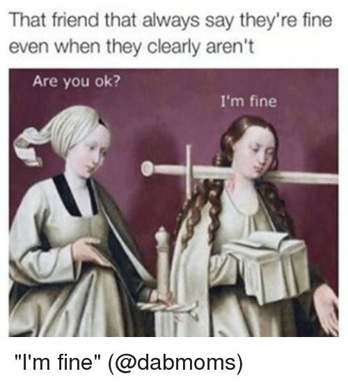 """Memes, 🤖, and Friend: That friend that always say they're fine  even when they clearly aren't  Are you ok?  I'm fine """"I'm fine"""" (@dabmoms)"""