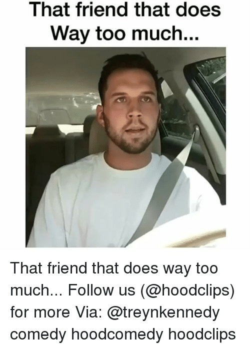 Funny, Too Much, and Comedy: That friend that does  Way too much... That friend that does way too much... Follow us (@hoodclips) for more Via: @treynkennedy comedy hoodcomedy hoodclips