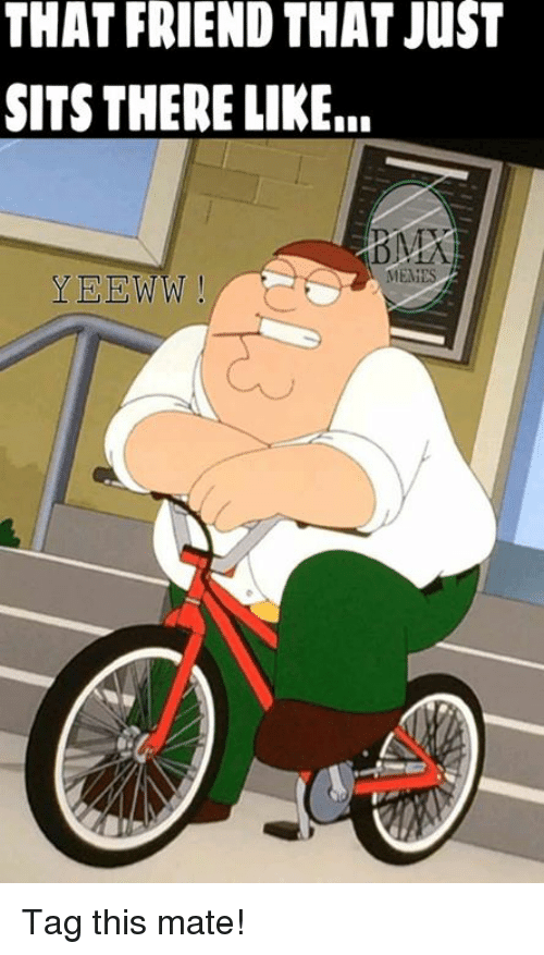BMX: THAT FRIEND THAT JusT  SITS THERE LIKE.  MEMES.  YEEWW Tag this mate!