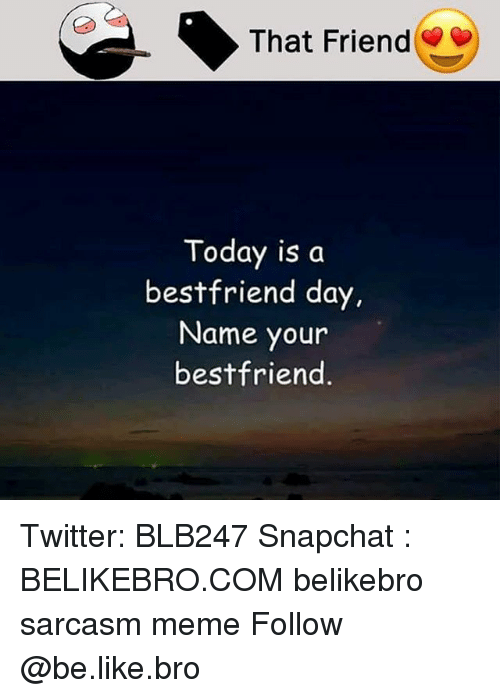 Be Like, Meme, and Memes: That Friend  Today is da  bestfriend day.  Name your  bestfriend Twitter: BLB247 Snapchat : BELIKEBRO.COM belikebro sarcasm meme Follow @be.like.bro
