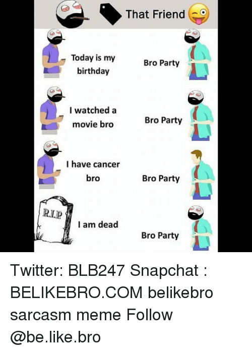 Be Like, Birthday, and Meme: That Friend  Today is my  birthday  Bro Party  I watched a  movie bro  Bro Party  I have cancer  bro  Bro Party  RLlP  I am dead  Bro Party Twitter: BLB247 Snapchat : BELIKEBRO.COM belikebro sarcasm meme Follow @be.like.bro
