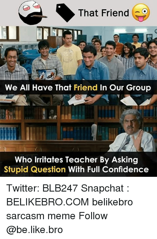 Stupid Question: That Friend  We All Have That Friend In Our Group  Who Irritates Teacher By Asking  Stupid Question With Full Confidence Twitter: BLB247 Snapchat : BELIKEBRO.COM belikebro sarcasm meme Follow @be.like.bro