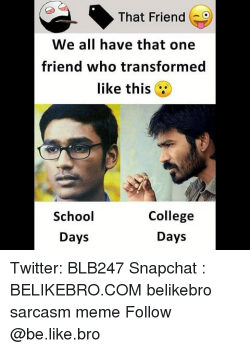 Be Like, College, and Meme: That Friend  We all have that one  friend who transformed  like this  School  Days  College  Days Twitter: BLB247 Snapchat : BELIKEBRO.COM belikebro sarcasm meme Follow @be.like.bro