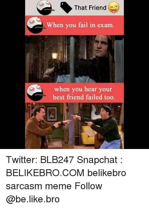 Be Like, Best Friend, and Fail: That Friend  When you fail in exam.  when you hear your  best friend failed too. Twitter: BLB247 Snapchat : BELIKEBRO.COM belikebro sarcasm meme Follow @be.like.bro