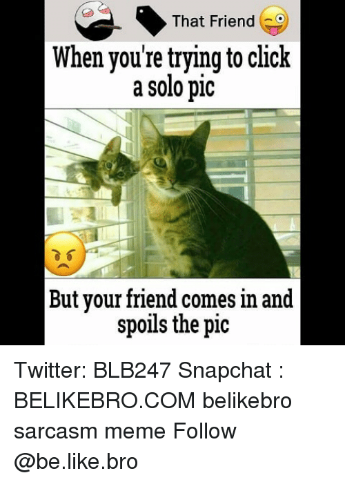 Be Like, Click, and Meme: That Friend  When youre trying to click  a solo pic  But your friend comes in and  spoils the pic Twitter: BLB247 Snapchat : BELIKEBRO.COM belikebro sarcasm meme Follow @be.like.bro