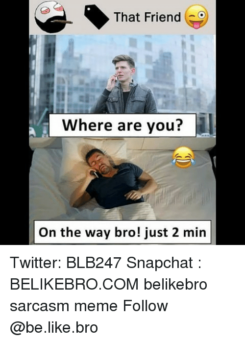 Be Like, Meme, and Memes: That Friend  Where are you?  On the way bro! just 2 min Twitter: BLB247 Snapchat : BELIKEBRO.COM belikebro sarcasm meme Follow @be.like.bro