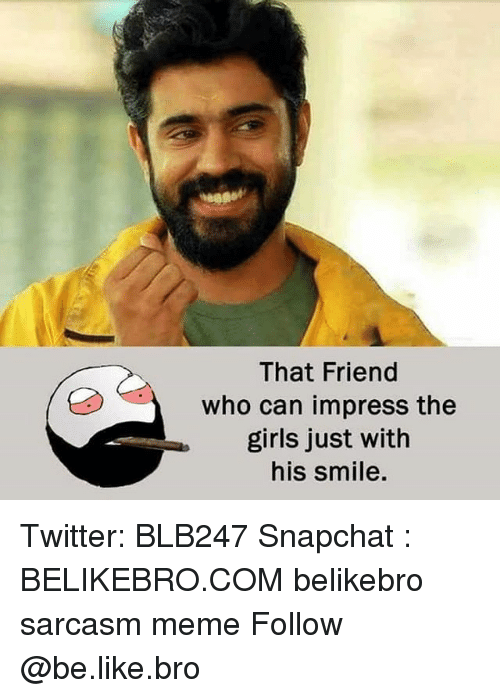 Be Like, Girls, and Meme: That Friend  who can impress the  girls just with  his smile. Twitter: BLB247 Snapchat : BELIKEBRO.COM belikebro sarcasm meme Follow @be.like.bro