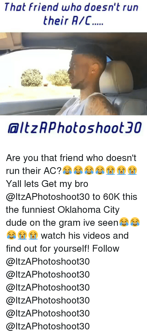Running: That friend who doesn't run  their R/C  AaltzAphotoshoot 30 Are you that friend who doesn't run their AC?😂😂😂😂😭😭😭 Yall lets Get my bro @ItzAPhotoshoot30 to 60K this the funniest Oklahoma City dude on the gram ive seen😂😂😂😭😭 watch his videos and find out for yourself! Follow @ItzAPhotoshoot30 @ItzAPhotoshoot30 @ItzAPhotoshoot30 @ItzAPhotoshoot30 @ItzAPhotoshoot30 @ItzAPhotoshoot30