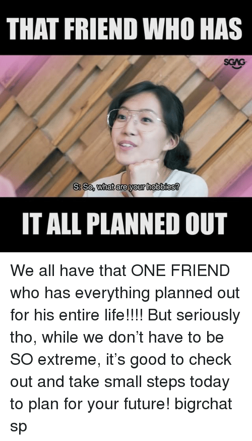 Future, Life, and Memes: THAT FRIEND WHO HAS  SGAG  SSo, What ereyour hobbies?  IT ALL PLANNED OUT We all have that ONE FRIEND who has everything planned out for his entire life!!!! But seriously tho, while we don't have to be SO extreme, it's good to check out <link in bio> and take small steps today to plan for your future! bigrchat sp