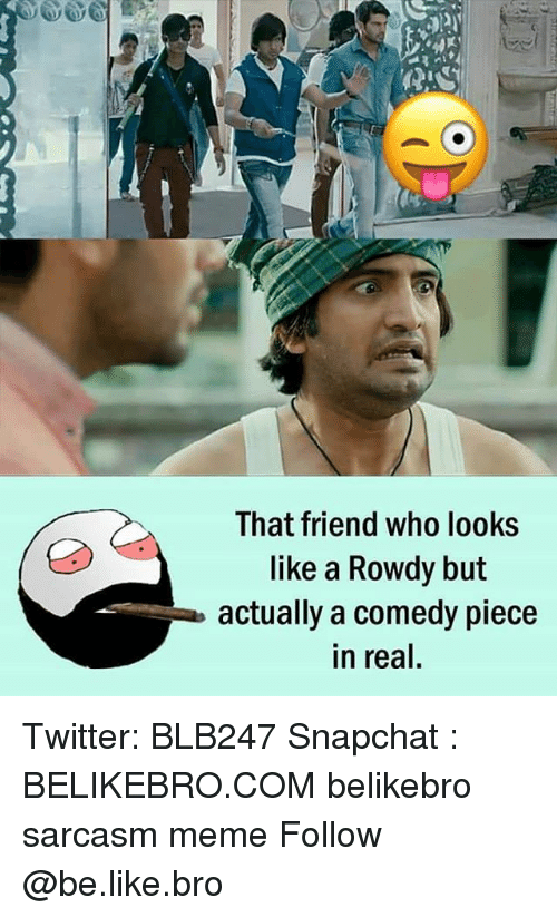 Rowdy: That friend who looks  like a Rowdy but  actually a comedy piece  in real, Twitter: BLB247 Snapchat : BELIKEBRO.COM belikebro sarcasm meme Follow @be.like.bro