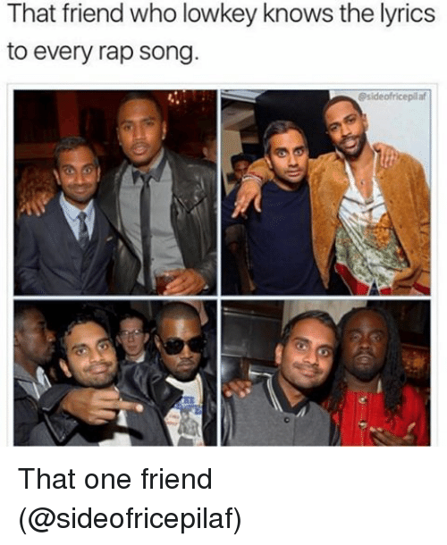Memes, Rap, and Lyrics: That friend who lowkey knows the lyrics  to every rap song  Ssideofricepilaf That one friend (@sideofricepilaf)