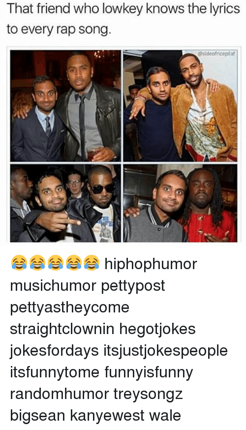 Bigsean: That friend who lowkey knows the lyrics  to every rap song.  Ssideofricepilaf 😂😂😂😂😂 hiphophumor musichumor pettypost pettyastheycome straightclownin hegotjokes jokesfordays itsjustjokespeople itsfunnytome funnyisfunny randomhumor treysongz bigsean kanyewest wale