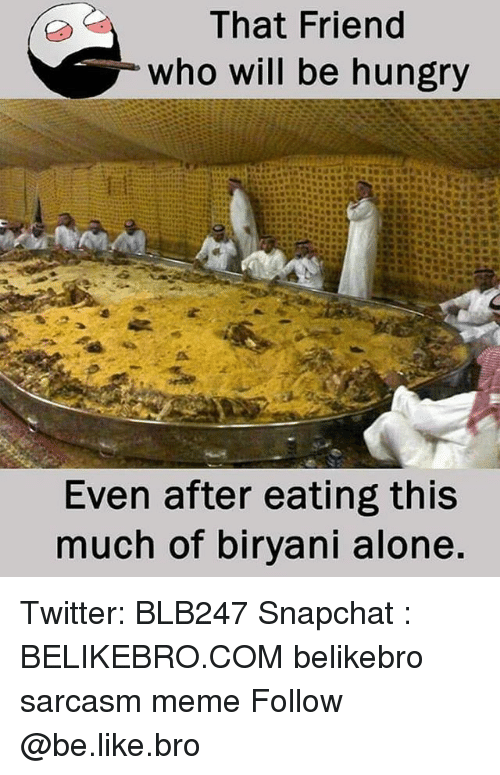 biryani: That Friend  who will be hungry  Even after eating this  much of biryani alone. Twitter: BLB247 Snapchat : BELIKEBRO.COM belikebro sarcasm meme Follow @be.like.bro