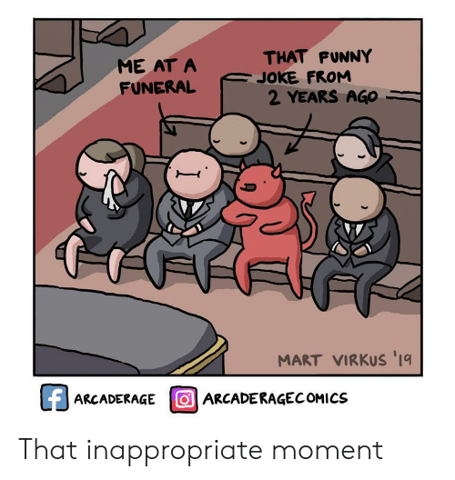 inappropriate: THAT FUNNY  JOKE FROM  2 YEARS AGO  ME AT A  FUNERAL  MART VIRKUS '1  fARCADERAGE OARCADERAGECOMICS That inappropriate moment
