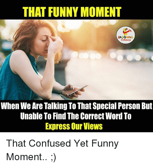 Funny Moment: THAT FUNNY MOMENT  When We Are Talking To That Special Person But  Unable To Find The Correct Word To  Express Our Views That Confused Yet Funny Moment.. ;)