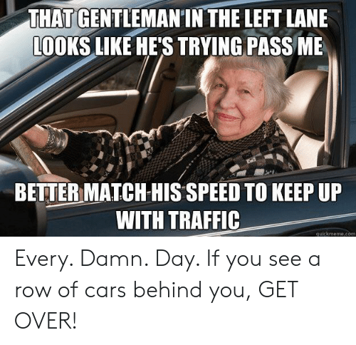 Quickmeme Com: THAT GENTLEMANIN THE LEFT LANE  LOOKS LIKE HE'S TRYING PASS ME  BETTER MATCH HIS SPEED TO KEEP UP  WITH TRAFFIC  quickmeme.com Every. Damn. Day. If you see a row of cars behind you, GET OVER!