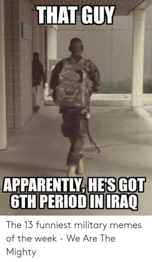 Funniest Military: THAT GUY  APPARENTLY.HESGOT  6TH PERIOD IN IRAQ The 13 funniest military memes of the week - We Are The Mighty