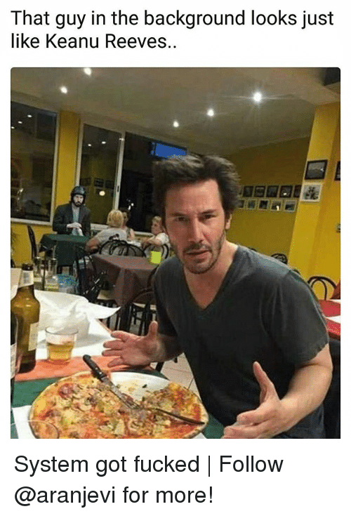 Memes, 🤖, and Got: That guy in the background looks just  like Keanu Reeves.. System got fucked | Follow @aranjevi for more!