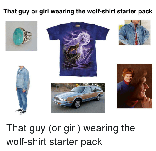 wolf shirt: That guy or girl wearing the wolf-shirt starter pack
