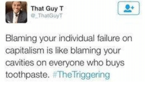 The Triggering: That Guy T  That Guy T  Blaming your individual failure on  capitalism is like blaming your  cavities on everyone who buys  toothpaste.  The Triggering