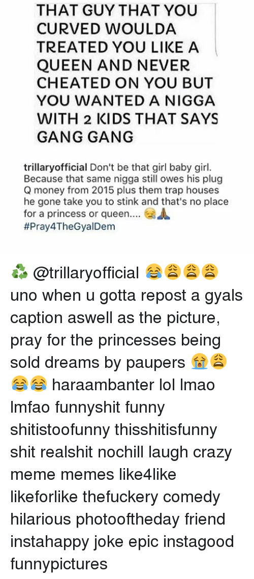 Memes, 🤖, and Epic: THAT GUY THAT YOU  CURVED WOULDA  TREATED YOU LIKE A  QUEEN AND NEVER  CHEATED ON YOU BUT  YOU WANTED A NIGGA  WITH 2 KIDS THAT SAYS  GANG GANG  trillary official Don't be that girl baby girl.  Because that same nigga still owes his plug  Q money from 2015 plus them trap houses  he gone take you to stink and that's no place  for a princess or queen  A  ffPray4TheGyalDem ♻️ @trillaryofficial 😂😩😩😩 uno when u gotta repost a gyals caption aswell as the picture, pray for the princesses being sold dreams by paupers 😭😩😂😂 haraambanter lol lmao lmfao funnyshit funny shitistoofunny thisshitisfunny shit realshit nochill laugh crazy meme memes like4like likeforlike thefuckery comedy hilarious photooftheday friend instahappy joke epic instagood funnypictures