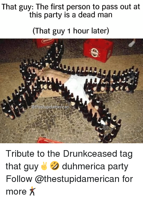 Party, Dank Memes, and Man: That guy: The first person to pass out at  this party is a dead man  (That guy 1 hour later)  athestupidamerican Tribute to the Drunkceased tag that guy✌️🤣 duhmerica party Follow @thestupidamerican for more🕺