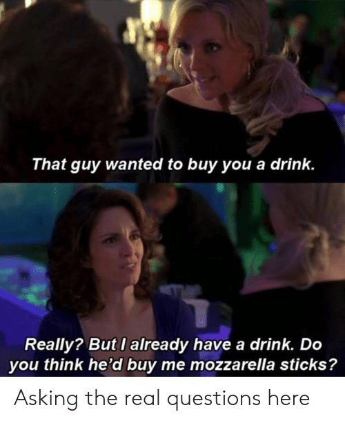 have a drink: That guy wanted to buy you a drink.  Really? But I already have a drink. Do  you think he'd buy me mozzarella sticks? Asking the real questions here