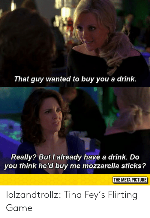 have a drink: That guy wanted to buy you a drink.  Really? But I already have a drink. Do  you think he'd buy me mozzarella sticks?  THE META PICTURE lolzandtrollz:  Tina Fey's Flirting Game