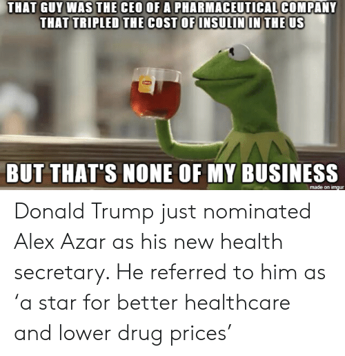But Thats None Of My Business: THAT GUY WAS THE CEO OF A PHARMACEUTICAL COMPANY  THAT TRIPLED THE COST OF INSULIN IN THE US  BUT THAT'S NONE OF MY BUSINESS  made on imgur Donald Trump just nominated Alex Azar as his new health secretary. He referred to him as 'a star for better healthcare and lower drug prices'