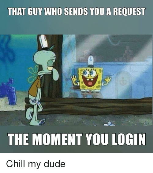 Chill, Dude, and Memes: THAT GUY WHO SENDS YOU A REQUEST  THE MOMENT YOU LOGIN Chill my dude