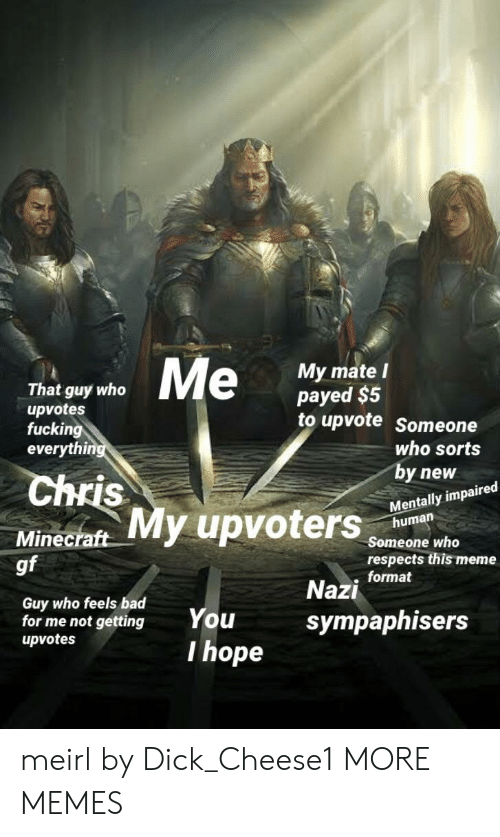 payed: That guy who  upvotes  fucking  everyth  My mate l  payed $5  to upvote Someone  uters  who sorts  by new  Mentally impaired  Chris  human  Minecraft  gf  Someone who  respects this meme  . format  Guy who feels bad  for me not gettingYou  upvotes  Nazi  sympaphisers  I hope meirl by Dick_Cheese1 MORE MEMES