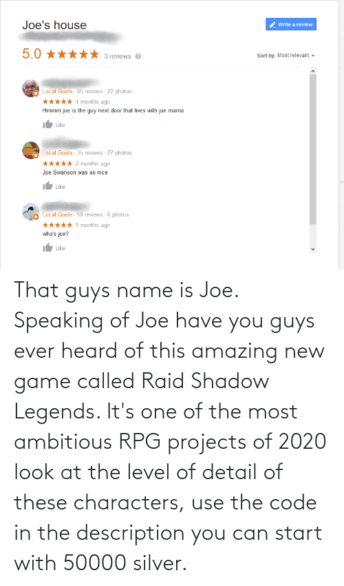 rpg: That guys name is Joe. Speaking of Joe have you guys ever heard of this amazing new game called Raid Shadow Legends. It's one of the most ambitious RPG projects of 2020 look at the level of detail of these characters, use the code in the description you can start with 50000 silver.
