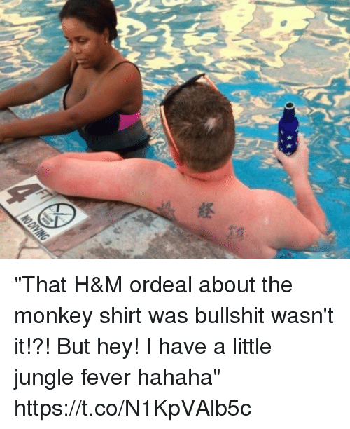 "Blackpeopletwitter, Monkey, and Bullshit: ""That H&M ordeal about the monkey shirt was bullshit wasn't it!?! But hey! I have a little jungle fever hahaha"" https://t.co/N1KpVAlb5c"